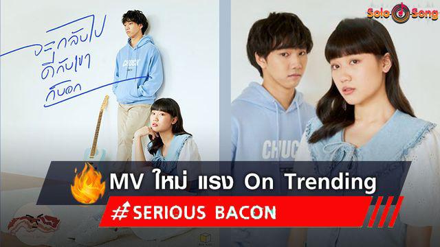 จะกลับไปดีกับเขาก็บอก เพลงใหม่ SERIOUS BACON เอ็มวี มาแรง # 5 On Trending (มีคลิป)